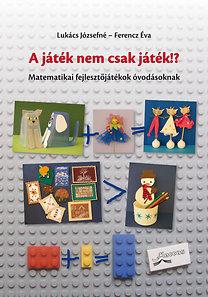 Lukács Józsefné, Ferencz Éva: A játék nem csak játék!? - Matematikai fejlesztőjátékok óvodásoknak