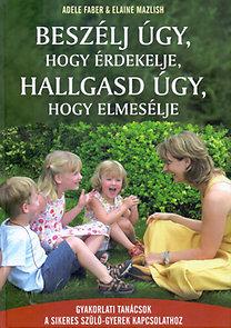 Elaine Mazlish, Adele Faber: Beszélj úgy, hogy érdekelje, hallgasd úgy, hogy elmesélje - Gyakorlati tanácsok a sikeres szülő-gyerek kapcsolathoz