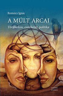 Romsics Ignác: A múlt arcai - Történelem, emlékezet, politika