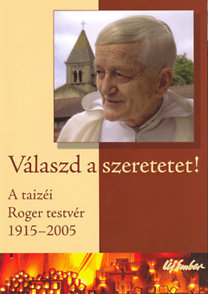 Új Ember Kiadó: Válaszd a szeretetet!-A taizéi Roger testvér 1915-2005