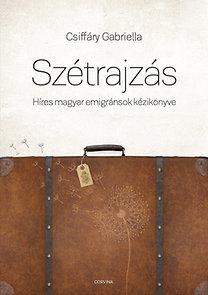 Csiffáry Gabriella: Szétrajzás - Híres magyar emigránsok kézikönyve