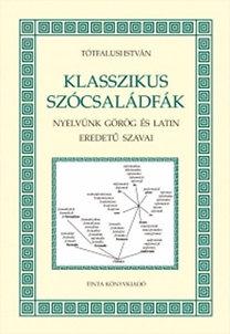 Tótfalusi István: Klasszikus szócsaládfák - Nyelvünk görög és latin eredetű szavai