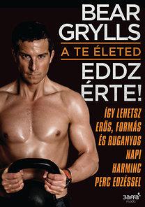 Bear Grylls: A te életed - Eddz érte! - Így lehetsz erős, formás és ruganyos napi harminc perc edzéssel