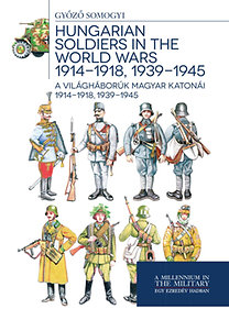Somogyi Győző: A világháborúk magyar katonái 1914-1918, 1939-1945 - Hungarian soldiers in the world wars 1914-1918, 1939-1945