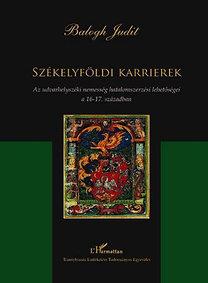 Balogh Judit: Székelyföldi karrierek - Az udvarhelyszéki nemesség hatalomszerzési lehetőségei a 16-17. században