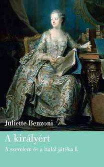 Juliette Benzoni: A királyért - Szerelem és a halál játéka-trilógia I.