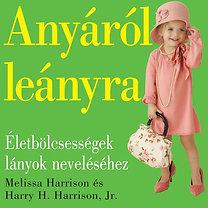 Melissa Harrison, Harry H. Harrison Jr.: Anyáról leányra - Életbölcsességek lányok neveléséhez