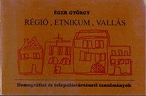Éger György: Régió, etnikum, vallás - Demográfiai és településtörténeti tanulmányok