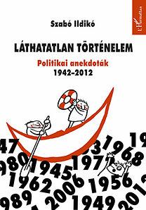 Szabó Ildikó: Láthatatlan történelem - Politikai anekdoták 1942-2012