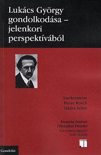 Takács Ádám, Pierre Rusch: Lukács György gondolkodása - Jelenkori perspektívából