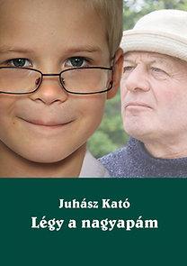 Juhász Kató: Légy a nagyapám