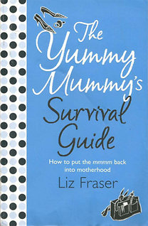 Liz Fraser: The Yummy Mummy's Survival Guide