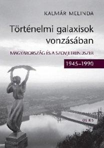 Kalmár Melinda: Történelmi galaxisok vonzásában - Magyarország és a szovjetrendszer (1945 - 1990)