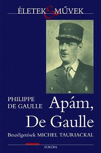 Philippe de Gaulle: Apám, de Gaulle - Beszélgetések Michel Tauriackal (Életek és művek)