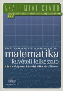 Bánáti Anna: Matematika felvételi felkészítő 6 és 8 évfolyamos középiskolába készülőknek