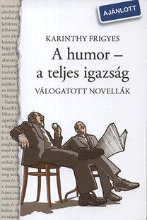 Karinthy Frigyes: A humor - a teljes igazság - Válogatott novellák