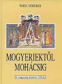 Varga Domokos: A mogyeriektől Mohácsig (a magyarság története 1526-ig)