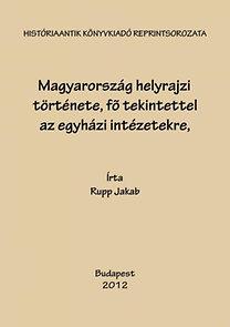 Rupp Jakab: Magyarország helyrajzi története, fő tekintettel az egyházi intézetekre,