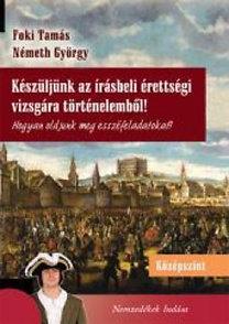 Foki Tamás, Németh György: Készüljünk az írásbeli érettségi vizsgára történelemből! - Középszint - Hogyan oldjunk meg esszéfeladatokat?