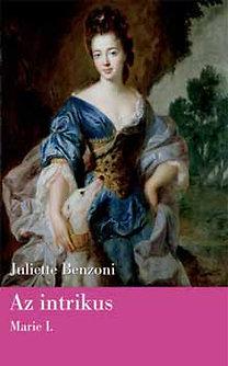 Juliette Benzoni: Az intrikus - Marie I. kötet