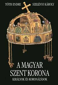 Szelényi Károly, Tóth Endre: A Magyar Szent Korona  Királyok és koronázások