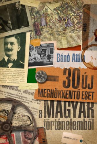 Bánó Attila: 30 új meghökkentő eset a magyar történelemből