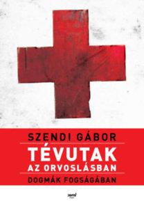 Szendi Gábor: Tévutak az orvoslásban - Dogmák fogságában