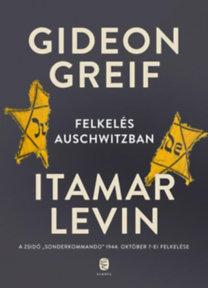 """Gideon Greif, Itamar Levin: Felkelés Auschwitzban - A zsidó """"Sonderkommando"""" 1944. október 7-ei felkelése"""