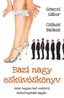 Gönczi Gábor; Csikós Balázs: Bazi nagy esküvőskönyv - Azaz hogyan (ne) rontsd el életed legszebb napját... - Azaz: hogyan (ne) rontsd el életed legszebb napját...