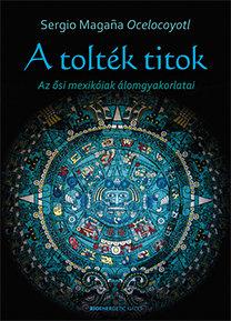 Sergio Magaña Ocelocoyotl: A tolték titok - Az ősi mexikóiak álomgyakorlatai