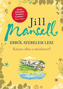 Jill Mansell: Ebből szerelem lesz - Készen állsz a váratlanra?