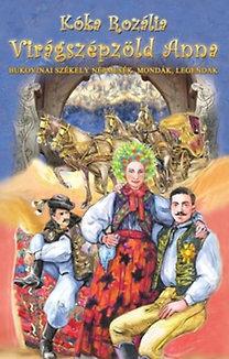 Kóka Rozália: Virágszépzöld Anna - Bukovinai székely népmesék, mondák legendák - Bukovinai székely népmesék, mondák, legendák