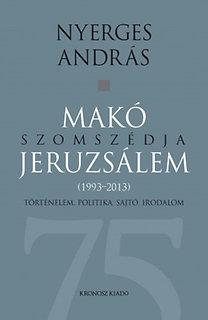 Nyerges András: Makó szomszédja Jeruzsálem. Történelem, politika, sajtó, irodalom (1993-2013)