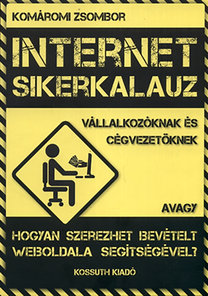 Komáromi Zsombor: Internet sikerkalauz vállalkozóknak és cégvezetőknek - avagy hogyan szerezhet bevételt weboldala segítségével?