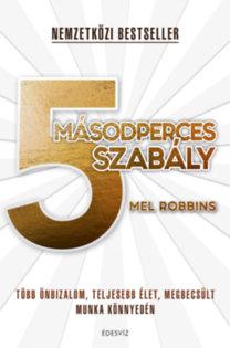 Robbins, Mel: 5 másodperces szabály - Több önbizalom, teljesebb élet, megbecsült munka könnyedén