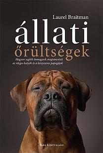Laurel Braitman: Állati őrültségek - Hogyan segítik önmagunk megismerését az ideges kutyák és a kényszeres papagájok