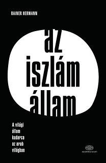 Rainer Hermann: Az Iszlám Állam - A világi állam kudarca az arab világban