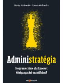 Maciej Kisilowski; Izabela Kisilowska: Administratégia - Hogyan érjünk el sikereket közigazgatási vezetőként?