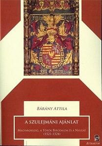 Dr. Bárány Attila: A szulejmáni ajánlat - Magyarország, a Török Birodalom és a Nyugat (1521- 1524)