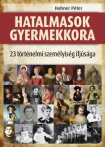 Hahner Péter: Hatalmasok gyermekkora - 23 történelmi személyiség ifjúsága