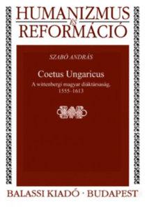 Szabó András: Coetus Ungaricus - A wittenbergi magyar diáktársaság, 1555--1613