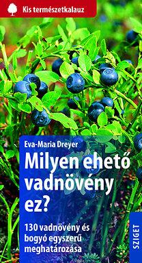 Eva-Maria Dreyer: Milyen ehető vadnövény ez? - 130 vadnövény és bogyó egyszerű meghatározása