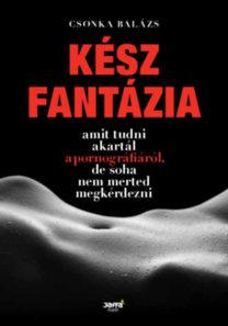 Csonka Balázs: Kész fantázia - Amit tudni akartál a pornográfiáról, de soha nem merted megkérdezni
