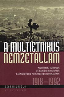 Szarka László: A multietnikus nemzetállam - Kísérletek, kudarcok és kompromisszumok Csehszlovákia nemzetiségi politikájában 1918-1992