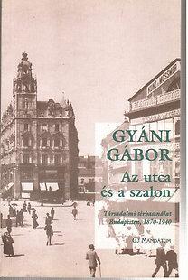 Gyáni Gábor: Az utca és a szalon \(társadalmi térhasználat Budapesten, 1870-1940)