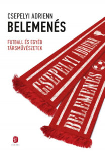 Csepelyi Adrienn: Belemenés - Futball és egyéb társművészetek