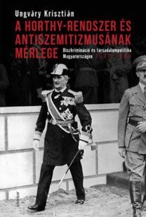 Ungváry Krisztián: A Horthy-rendszer és antiszemitizmusának mérlege - Diszkrimináció és társadalompolitika Magyarországon, 1919-1944