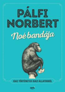 Pálfi Norbert: Noé bandája - Igaz történetek igazi állatokról