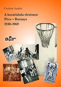 Cserkuti András: A kosárlabda története. Pécs-Baranya 1930–1969