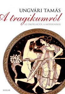 Ungvári Tamás: A tragikumról - Az ókoriaktól a modernekig